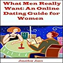 What Men Really Want: An Online Dating Guide for Women Audiobook by Jonathon Jones Narrated by Jonathan Andrew Young