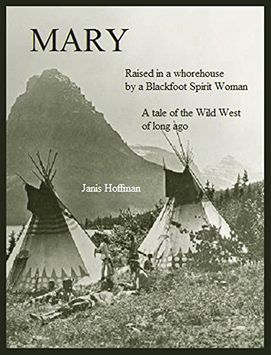 (MARY--raised in a whorehouse by a Blackfoot Spirit Woman: A tale of the Wild West of long ago)