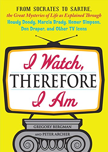 I Watch, Therefore I Am: From Socrates to Sartre, the Great Mysteries of Life as Explained Through Howdy Doody, Marcia Brady, Homer Simpson, Don Draper, and other TV Icons