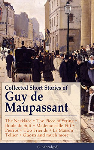 Collected Short Stories of Guy de Maupassant: The Necklace + The Piece of String + Boule de Suif + Mademoiselle Fifi + Pierrot + Two Friends + La Maison ... O. Henry, Anton Chekhov and Henry James