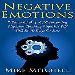 Negative Emotions: 7 Powerful Ways in Overcoming Negative Thinking, Negative Self-Talk in 30 Days or Less | Mike Mitchell