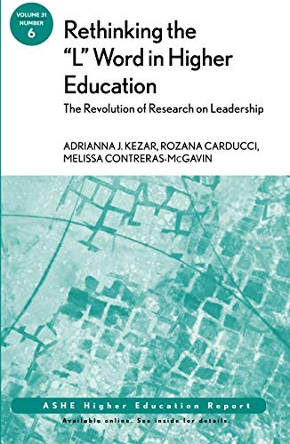 """Rethinking the """"L"""" Word in Higher Education: The Revolution of Research on Leadership: ASHE Higher Education Report, Volume 31, Number 6"""