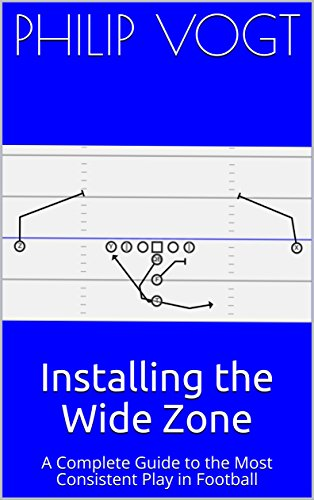 Installing the Wide Zone: A Complete Guide to the Most Consistent Play in - Zone Football Offense