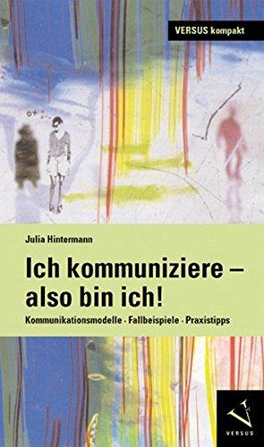Ich kommuniziere, also bin ich!: Kommunikationsmodelle · Fallbeispiele · Praxistipps (VERSUS kompakt)