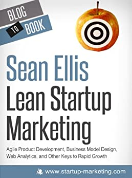Lean Marketing for Startups: Agile Product Development, Business Model Design, Web Analytics, and Other Keys to Rapid Growth by [Ellis, Sean]