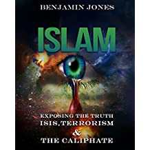 Islam: Exposing the Truth – ISIS, Terrorism and The Caliphate (Isis, Quran, Shia, Sunni, Muslim, Sharia, Al Qaeda)