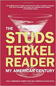 a review of my american century a book by studs terkel Terkel would spend the rest of his life exploring, and writing books about, the laboring lives of americans, including a memoir of the great depression called hard times (1970) american dreams: lost and found (1980), and a collection of world war ii remembrances titled the good war, which won the pulitzer prize in 1985.