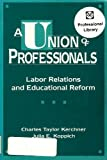 A Union of Professionals : Labor Relations and Educational Reform, Kerchner, Charles T. and Koppich, Julia E., 0807732656