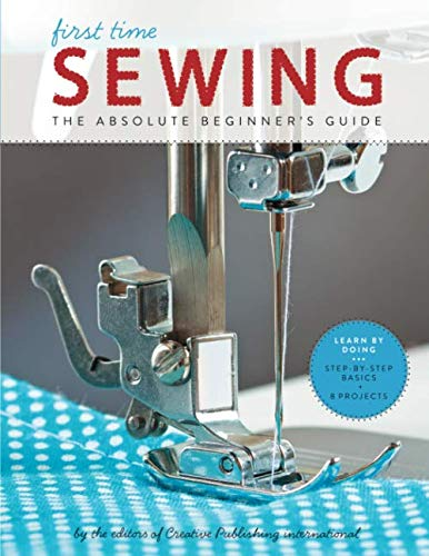 First Time Sewing: The Absolute Beginner's Guide by Creative Publishing International Editors