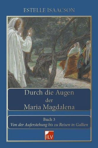 Durch die Augen der Maria Magdalena. Buch III: Von der Auferstehung bis zu Reisen in Gallien