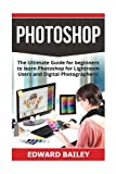 Photoshop: The Ultimate Guide for beginners to learn Photoshop for Lightroom Users and Digital Photographers! (Adobe Photoshop - Graphic Design - Photography)