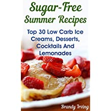 Sugar-Free Summer Recipes: Top 30 Low Carb Ice Creams, Desserts, Cocktails And Lemonades