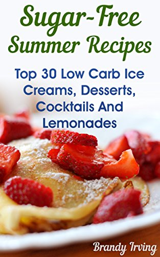 - Sugar-Free Summer Recipes: Top 30 Low Carb Ice Creams, Desserts, Cocktails And Lemonades