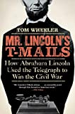 Mr. Lincoln's T-Mails: How Abraham Lincoln Used the Telegraph to Win the Civil War