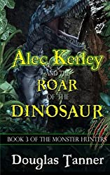 Alec Kerley and the Roar of the Dinosaur (The Monster Hunters) (Volume 3)