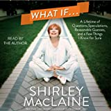 What If.: A Lifetime of Questions, Speculations, Reasonable Guesses, and a Few Things I Know for Sure