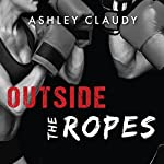 Outside the Ropes: Outside the Ropes Series, Book 1 | Ashley Claudy