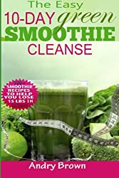 The Easy 10-Day Green Smoothie Cleanse: 100+ New Smoothie Recipes to Help you lose 15 Lbs. in 10 Days!