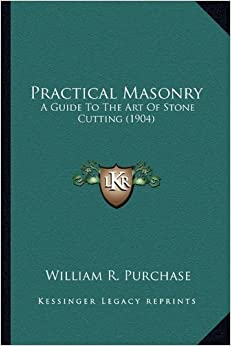Practical Masonry: A Guide to the Art of Stone Cutting (1904) a Guide to the Art of Stone Cutting (1904)