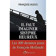 Il faut imaginer Sisyphe heureux. Les cent derniers jours de François Hollande (EDITIONS DE L'O) (French Edition)