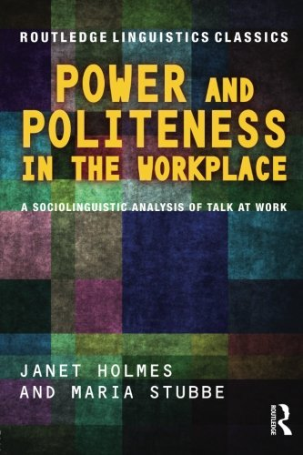 Power and Politeness in the Workplace: A Sociolinguistic Analysis of Talk at Work (Routledge Linguistics Classics)
