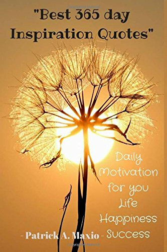 BEST 365 Days Inspiration Quotes : Daily Motivation for you Happiness Success: To more Happiness, Success, Inspirational and Motivation Positive Thinking (Volume 8)