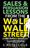 By S Rothschild Sales & Persuasion Lessons from the Wolf of Wall Street: Jordan Belfort's Secrets for Successful Clo