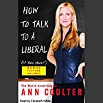How to Talk to a Liberal (If You Must): The World According to Ann Coulter | Ann Coulter