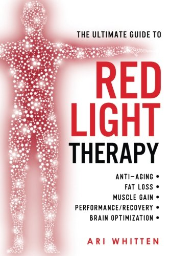 The Ultimate Guide To Red Light Therapy: How to Use Red and Near-Infrared Light Therapy for Anti-Aging, Fat Loss, Muscle Gain, Performance Enhancement, and Brain Optimization (Best Way To Gain Muscle Fast)