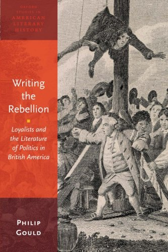 Writing the Rebellion: Loyalists and the Literature of Politics in British America (Oxford Studies in American Literary