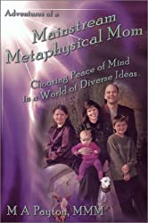 Adventures of a Mainstream Metaphysical Mom... Choosing Peace of Mind in a World of Diverse Ideas by M. A. Payton (2002-06-02)