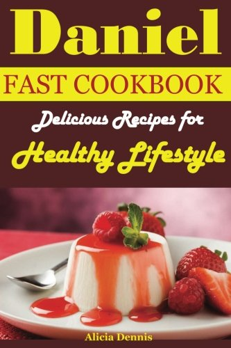 Daniel Fast Cookbook: Delicious Recipes for Healthy lifestyle(daniel fast diet,daniel fast guide,the daniel cookbook,the daniel plan,daniel fasting,the daniel diet,daniel fast cookbook) (Volume 1) PDF
