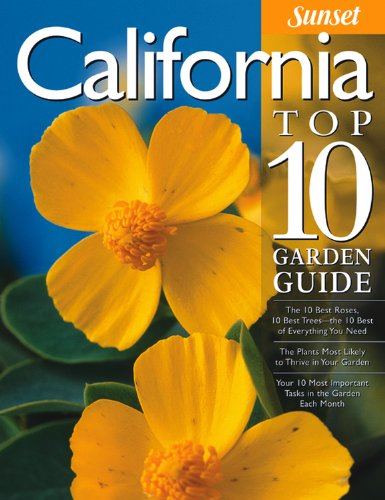 California Top 10 Garden Guide: The 10 Best Roses, 10 Best Trees--the 10 Best of Everything You Need - The Plants Most Likely to Thrive in Your Garden ... Most Important Tasks in the Garden Each Month