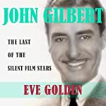 John Gilbert: The Last of the Silent Film Stars (Screen Classics) | Eve Golden