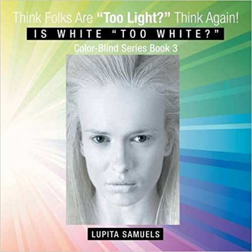 Think Folks Are Too Light? Think Again!: Is White Too White? by Lupita Samuels (2015-11-30)