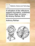 A Refutation of the Reflections Against Inoculation, Published by Doctor Rast, of Lyons; by Antony Relhan, M D, Anthony Relhan, 1170706614
