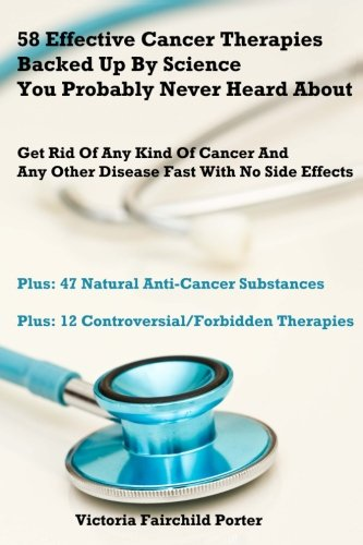 58 Effective Cancer Therapies Backed Up By Science You Probably Never Heard About: Get Rid Of Any Type (Cure Any Disease)