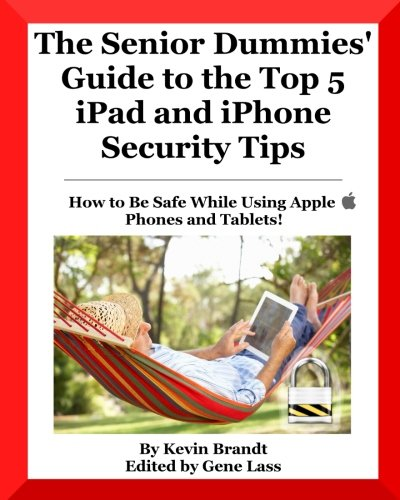 The Senior Dummies' Guide to The Top 5 iPad and iPhone Security Tips: How to Feel Stay Safe While Using Apple Phones and Tablets (Senior Dummies Guides) (Volume 3)