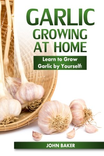 Garlic Growing at Home: Learn to Grow Garlic by Yourself!