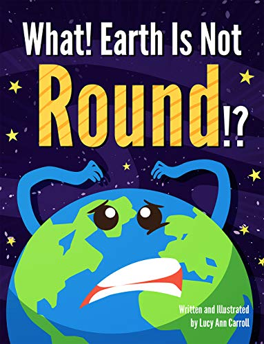 What! Earth Is Not Round!? by Lucy Ann Carroll