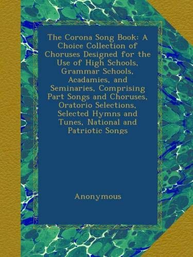 The Corona Song Book: A Choice Collection of Choruses Designed for the Use of High Schools, Grammar Schools, Acadamies, and...
