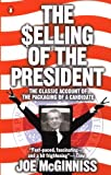 The Selling of the President: The Classical Account of the Packaging of a Candidate, Joe McGinniss, 0140112405
