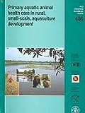 Primary Aquatic Animal Health Care in Rural, Small-Scale, Aquaculture Development 9789251047644