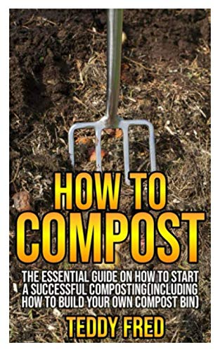 How to Compost: The Essential Guide on How to Start a Successful Composting (Including How to Build your Own Compost Bin) (Start Bin A Compost)