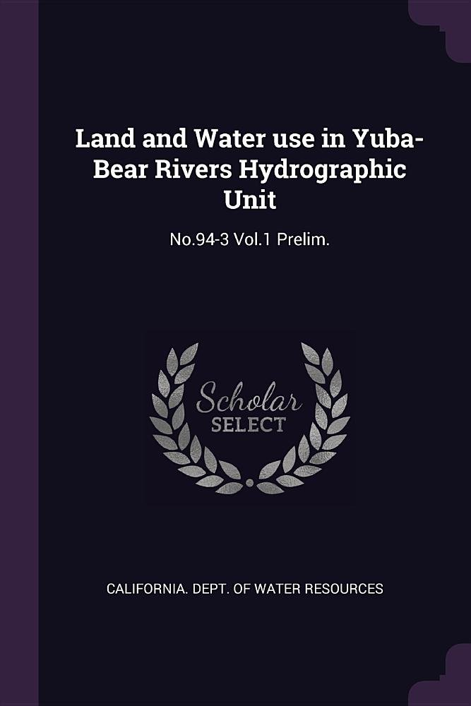 Read Online Land and Water use in Yuba-Bear Rivers Hydrographic Unit: No.94-3 Vol.1 Prelim. PDF