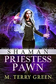 Shaman, Priestess, Pawn: An Urban Fantasy Thriller (Olivia Lawson Techno-Shaman Book 4) by [Green, M. Terry]