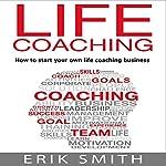 Life Coaching: How to Start Your Own Life Coaching Business   Erik Smith