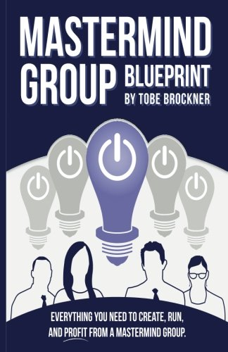 Mastermind Group Blueprint  How To Start  Run  And Profit From Mastermind Groups