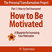 How to Be Motivated: A Blueprint for Increasing Your Motivation (The Personal Transformation Project: Part 1 How to Feel Awesome!) | P. Seymour