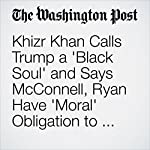 Khizr Khan Calls Trump a 'Black Soul' and Says McConnell, Ryan Have 'Moral' Obligation to Repudiate Him | Katie Zezima